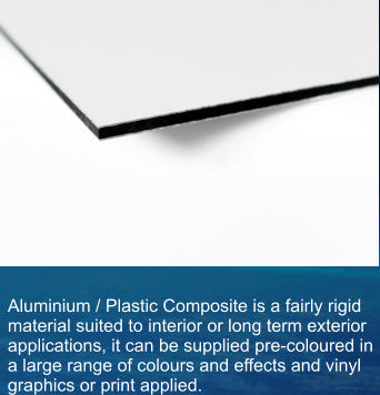 Aluminium / Plastic Composite is a fairly rigid material suited to interior or long term exterior applications, it can be supplied pre-coloured in a large range of colours and effects and vinyl graphics or print applied.